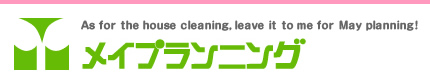 As for the house cleaning, leave it to me for May planning! メイプランニング